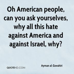 Oh American people, can you ask yourselves, why all this hate against America and against Israel, why?