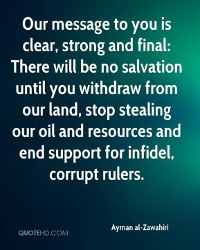 Our message to you is clear, strong and final: There will be no salvation until you withdraw from our land, stop stealing our oil and resources and end support for infidel, corrupt rulers.