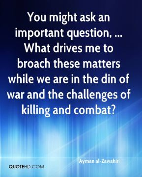 Ayman al-Zawahiri - You might ask an important question, ... What drives me to broach these matters while we are in the din of war and the challenges of killing and combat?