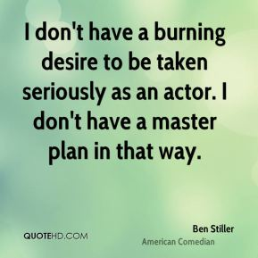 I don't have a burning desire to be taken seriously as an actor. I don't have a master plan in that way.