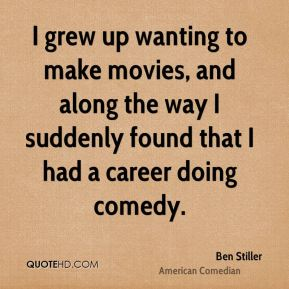 I grew up wanting to make movies, and along the way I suddenly found that I had a career doing comedy.