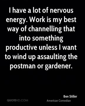 I have a lot of nervous energy. Work is my best way of channelling that into something productive unless I want to wind up assaulting the postman or gardener.