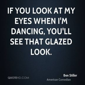 If you look at my eyes when I'm dancing, you'll see that glazed look.