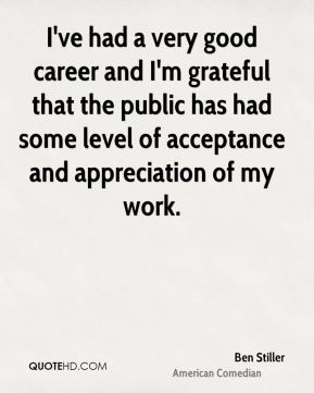 I've had a very good career and I'm grateful that the public has had some level of acceptance and appreciation of my work.