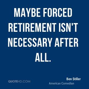 Ben Stiller - Maybe forced retirement isn't necessary after all.