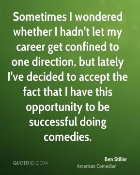 Ben Stiller - Sometimes I wondered whether I hadn't let my career get confined to one direction, but lately I've decided to accept the fact that I have this opportunity to be successful doing comedies.