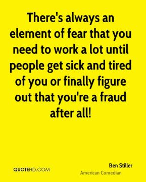 Ben Stiller - There's always an element of fear that you need to work a lot until people get sick and tired of you or finally figure out that you're a fraud after all!
