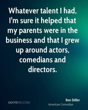 Ben Stiller - Whatever talent I had, I'm sure it helped that my parents were in the business and that I grew up around actors, comedians and directors.