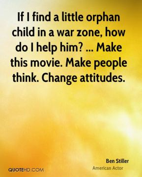 If I find a little orphan child in a war zone, how do I help him? ... Make this movie. Make people think. Change attitudes.