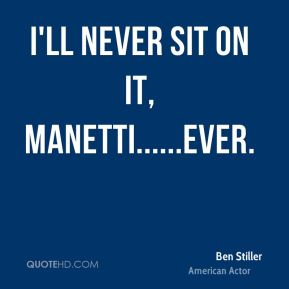 I'll never sit on it, Manetti......EVER.