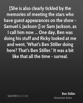 [She is also clearly tickled by the memories of meeting the stars who have guest appearances on the show - Samuel L Jackson (] or Sam Jackson, as I call him now ... One day, Ben was doing his stuff and Ricky looked at me and went, 'What's Ben Stiller doing here? That's Ben Stiller.' It was a bit like that all the time - surreal.