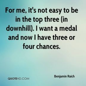 For me, it's not easy to be in the top three (in downhill). I want a medal and now I have three or four chances.