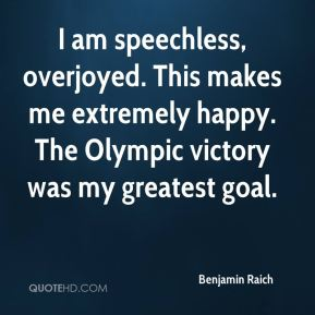 I am speechless, overjoyed. This makes me extremely happy. The Olympic victory was my greatest goal.