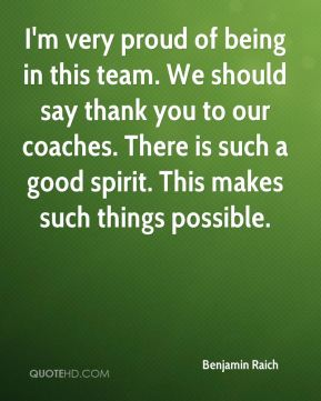 I'm very proud of being in this team. We should say thank you to our coaches. There is such a good spirit. This makes such things possible.