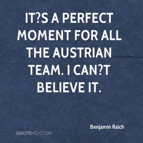 It?s a perfect moment for all the Austrian team. I can?t believe it.