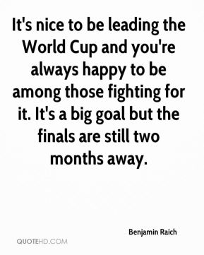 It's nice to be leading the World Cup and you're always happy to be among those fighting for it. It's a big goal but the finals are still two months away.