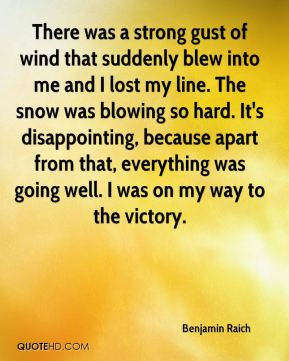 Benjamin Raich - There was a strong gust of wind that suddenly blew into me and I lost my line. The snow was blowing so hard. It's disappointing, because apart from that, everything was going well. I was on my way to the victory.