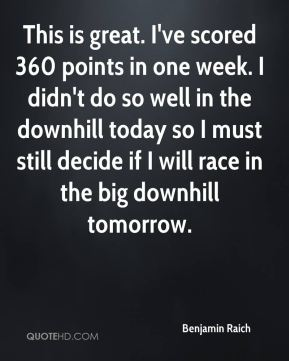 Benjamin Raich - This is great. I've scored 360 points in one week. I didn't do so well in the downhill today so I must still decide if I will race in the big downhill tomorrow.