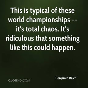 Benjamin Raich - This is typical of these world championships -- it's total chaos. It's ridiculous that something like this could happen.