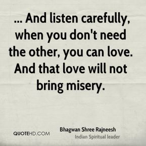 ... And listen carefully, when you don't need the other, you can love. And that love will not bring misery.