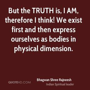 But the TRUTH is, I AM, therefore I think! We exist first and then express ourselves as bodies in physical dimension.