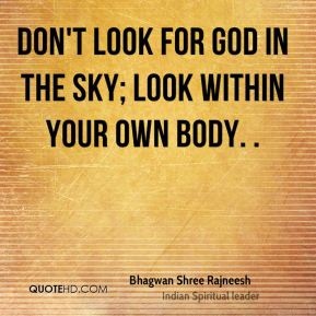 Don't look for God in the sky; look within your own body. .