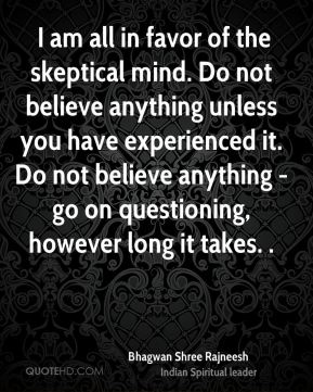 I am all in favor of the skeptical mind. Do not believe anything unless you have experienced it. Do not believe anything - go on questioning, however long it takes. .