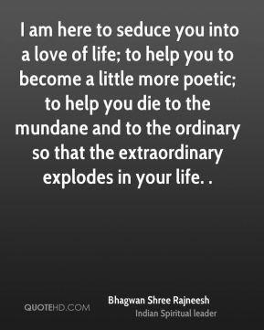 Bhagwan Shree Rajneesh -  I am here to seduce you into a love of life; to help you to become a little more poetic; to help you die to the mundane and to the ordinary so that the extraordinary explodes in your life. .