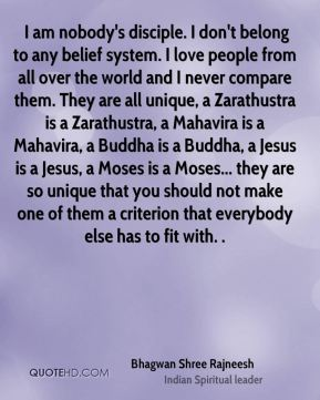 I am nobody's disciple. I don't belong to any belief system. I love people from all over the world and I never compare them. They are all unique, a Zarathustra is a Zarathustra, a Mahavira is a Mahavira, a Buddha is a Buddha, a Jesus is a Jesus, a Moses is a Moses... they are so unique that you should not make one of them a criterion that everybody else has to fit with. .