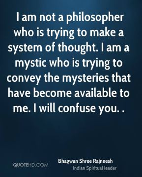 I am not a philosopher who is trying to make a system of thought. I am a mystic who is trying to convey the mysteries that have become available to me. I will confuse you. .