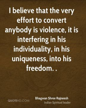 Bhagwan Shree Rajneesh - I believe that the very effort to convert anybody is violence, it is interfering in his individuality, in his uniqueness, into his freedom. .