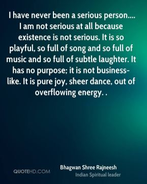 I have never been a serious person.... I am not serious at all because existence is not serious. It is so playful, so full of song and so full of music and so full of subtle laughter. It has no purpose; it is not business-like. It is pure joy, sheer dance, out of overflowing energy. .
