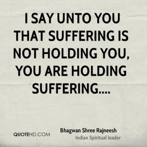 Bhagwan Shree Rajneesh -  I say unto you that suffering is not holding you, you are holding suffering....