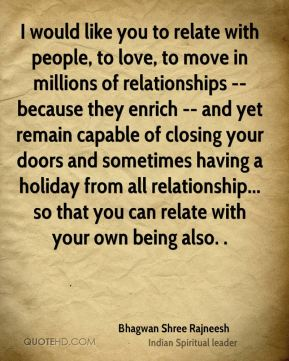 Bhagwan Shree Rajneesh - I would like you to relate with people, to love, to move in millions of relationships -- because they enrich -- and yet remain capable of closing your doors and sometimes having a holiday from all relationship... so that you can relate with your own being also. .