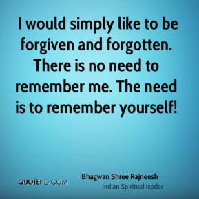 I would simply like to be forgiven and forgotten. There is no need to remember me. The need is to remember yourself!