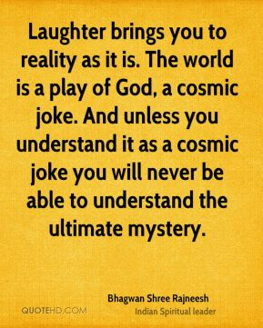 Laughter brings you to reality as it is. The world is a play of God, a cosmic joke. And unless you understand it as a cosmic joke you will never be able to understand the ultimate mystery.