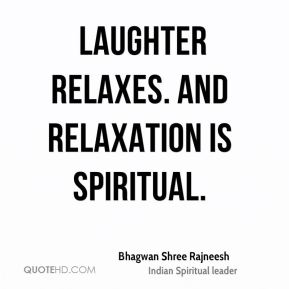 Laughter relaxes. And relaxation is spiritual.