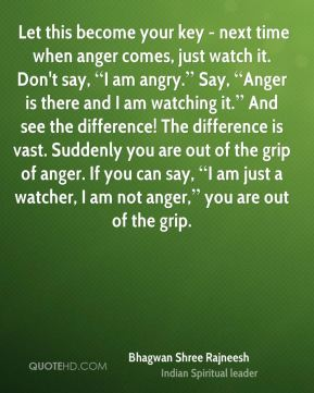 """Let this become your key - next time when anger comes, just watch it. Don't say, """"I am angry."""" Say, """"Anger is there and I am watching it."""" And see the difference! The difference is vast. Suddenly you are out of the grip of anger. If you can say, """"I am just a watcher, I am not anger,"""" you are out of the grip."""