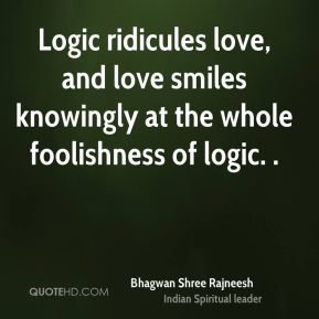Bhagwan Shree Rajneesh - Logic ridicules love, and love smiles knowingly at the whole foolishness of logic. .