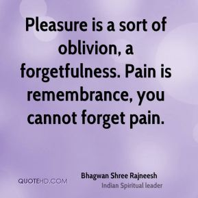 Pleasure is a sort of oblivion, a forgetfulness. Pain is remembrance, you cannot forget pain.