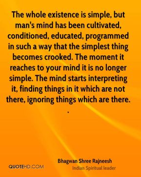 Bhagwan Shree Rajneesh - The whole existence is simple, but man's mind has been cultivated, conditioned, educated, programmed in such a way that the simplest thing becomes crooked. The moment it reaches to your mind it is no longer simple. The mind starts interpreting it, finding things in it which are not there, ignoring things which are there. .
