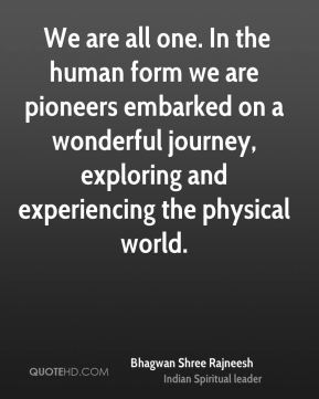 Bhagwan Shree Rajneesh -  We are all one. In the human form we are pioneers embarked on a wonderful journey, exploring and experiencing the physical world.