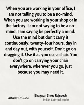 When you are working in your office, I am not telling you to be a no-mind. When you are working in your shop or in the factory, I am not saying to be a no-mind. I am saying be perfectly a mind. Use the mind but don't carry it continuously, twenty-four hours, day in and day out, with yourself. Don't go on dragging it. Use it as you use a chair. You don't go on carrying your chair everywhere, wherever you go, just because you may need it.
