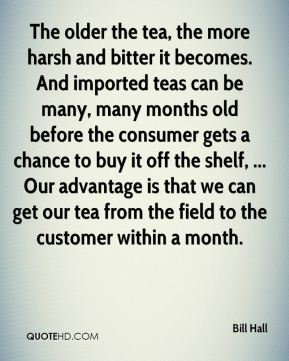 Bill Hall - The older the tea, the more harsh and bitter it becomes. And imported teas can be many, many months old before the consumer gets a chance to buy it off the shelf, ... Our advantage is that we can get our tea from the field to the customer within a month.