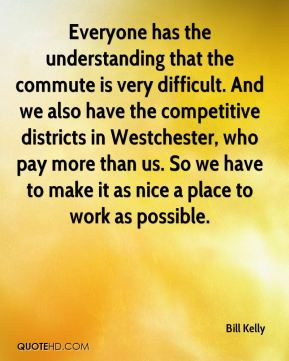 Everyone has the understanding that the commute is very difficult. And we also have the competitive districts in Westchester, who pay more than us. So we have to make it as nice a place to work as possible.