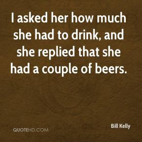 Bill Kelly - I asked her how much she had to drink, and she replied that she had a couple of beers.
