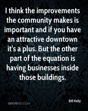 I think the improvements the community makes is important and if you have an attractive downtown it's a plus. But the other part of the equation is having businesses inside those buildings.