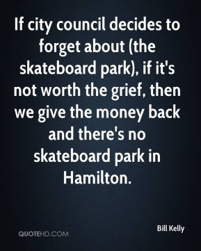 Bill Kelly - If city council decides to forget about (the skateboard park), if it's not worth the grief, then we give the money back and there's no skateboard park in Hamilton.