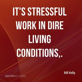 Bill Kelly - It's stressful work in dire living conditions.
