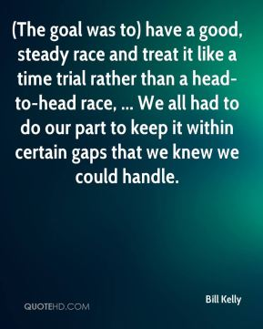 (The goal was to) have a good, steady race and treat it like a time trial rather than a head-to-head race, ... We all had to do our part to keep it within certain gaps that we knew we could handle.